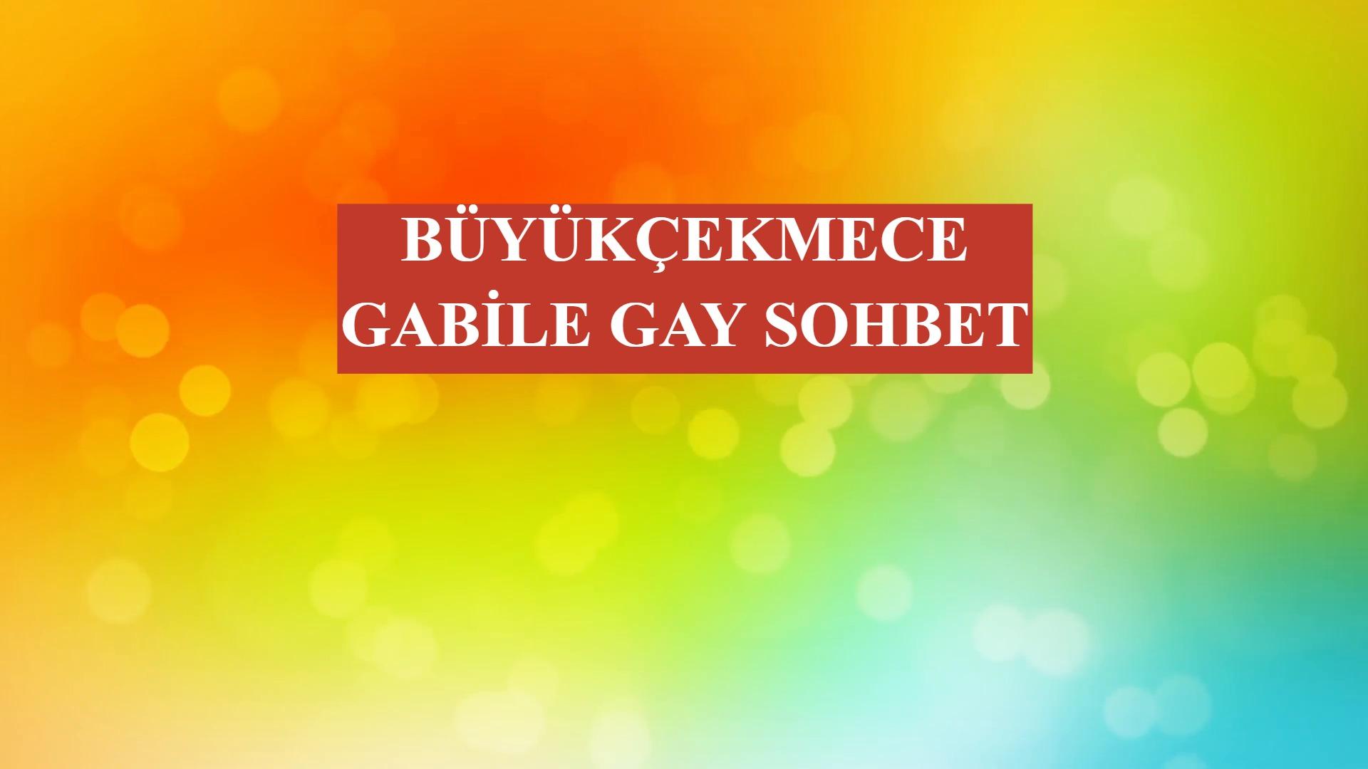 Büyükçekmece Gabile Gay Sohbet
